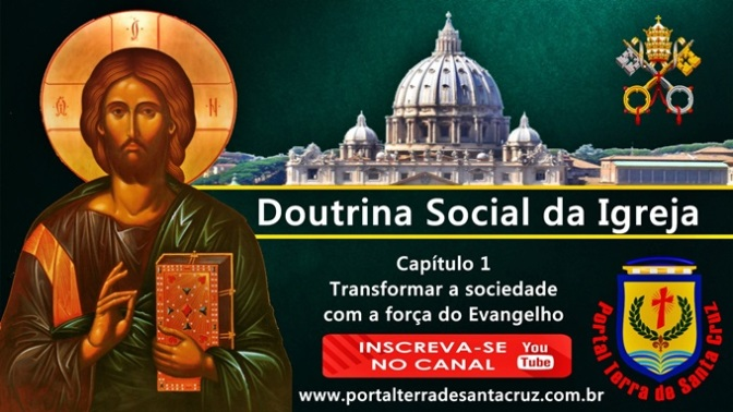 SÉRIE – A DOUTRINA SOCIAL DA IGREJA – Capítulo 1 – Transformar a sociedade com a força do Evangelho