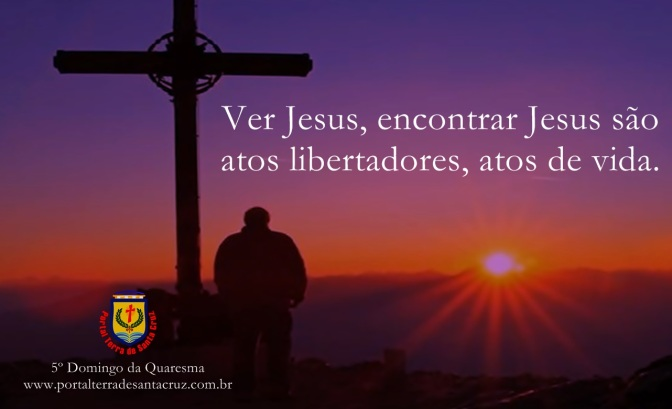 5º Domingo da Quaresma – Ver Jesus, encontrar Jesus são atos libertadores, atos de vida.